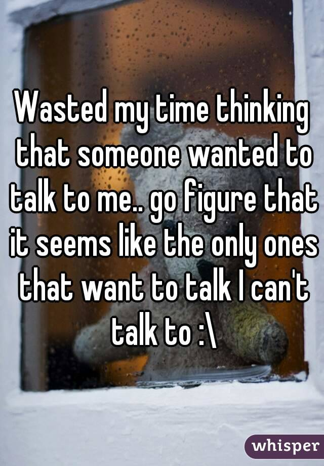 Wasted my time thinking that someone wanted to talk to me.. go figure that it seems like the only ones that want to talk I can't talk to :\