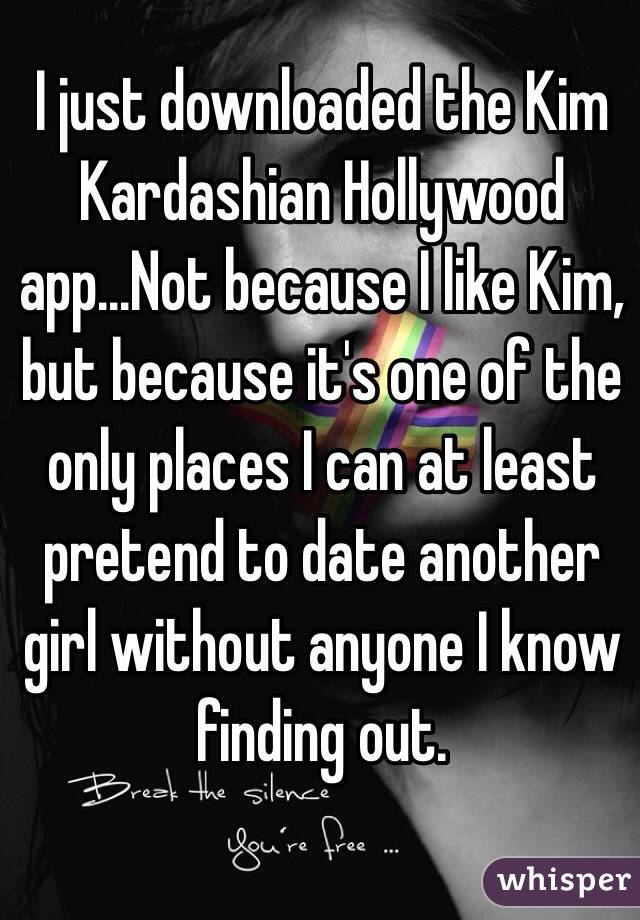 I just downloaded the Kim Kardashian Hollywood app...Not because I like Kim, but because it's one of the only places I can at least pretend to date another girl without anyone I know finding out.