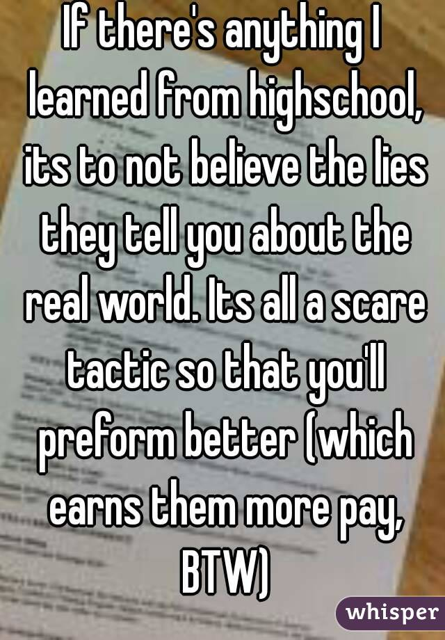If there's anything I learned from highschool, its to not believe the lies they tell you about the real world. Its all a scare tactic so that you'll preform better (which earns them more pay, BTW)