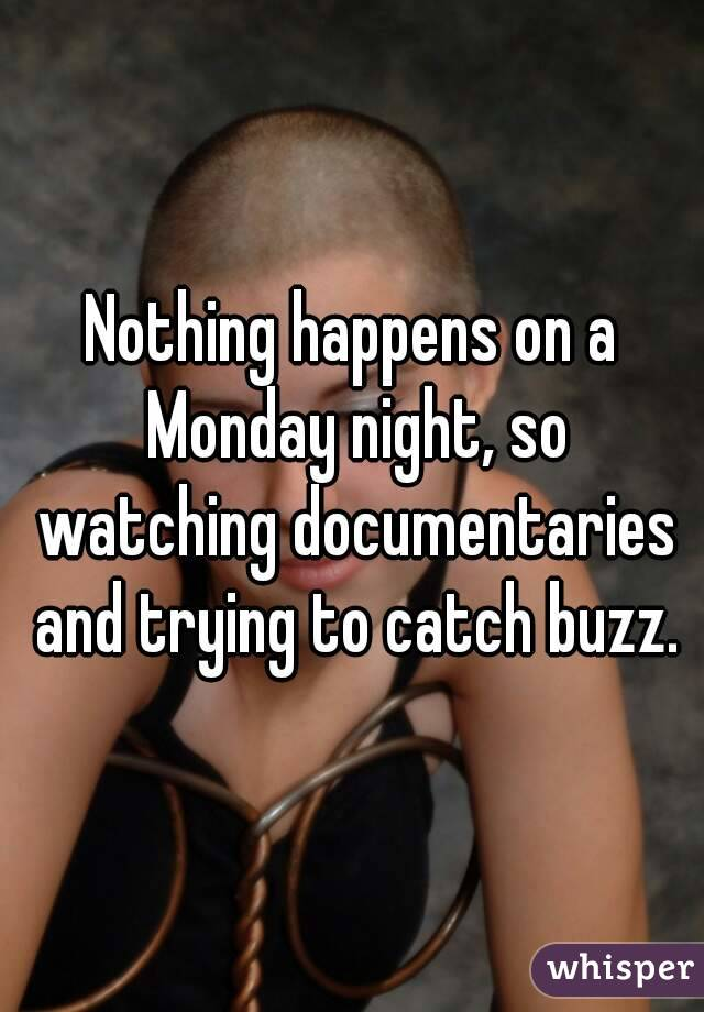 Nothing happens on a Monday night, so watching documentaries and trying to catch buzz.
