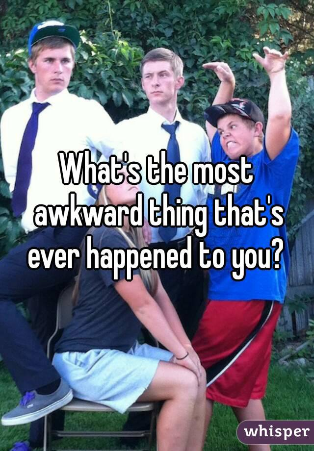 What's the most awkward thing that's ever happened to you?