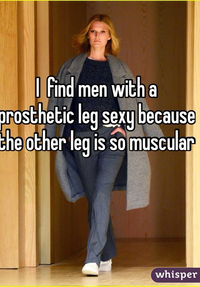 I  find men with a prosthetic leg sexy because the other leg is so muscular