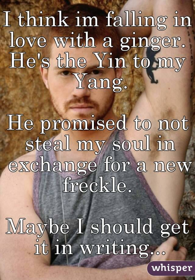 I think im falling in love with a ginger.  He's the Yin to my Yang.  He promised to not steal my soul in exchange for a new freckle.   Maybe I should get it in writing...