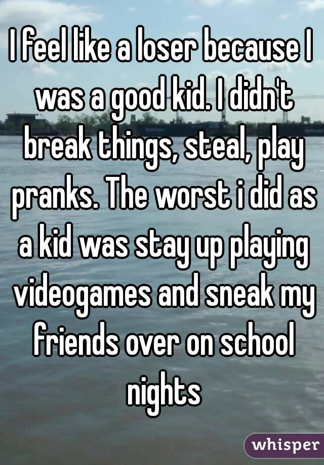 I feel like a loser because I was a good kid. I didn't break things, steal, play pranks. The worst i did as a kid was stay up playing videogames and sneak my friends over on school nights