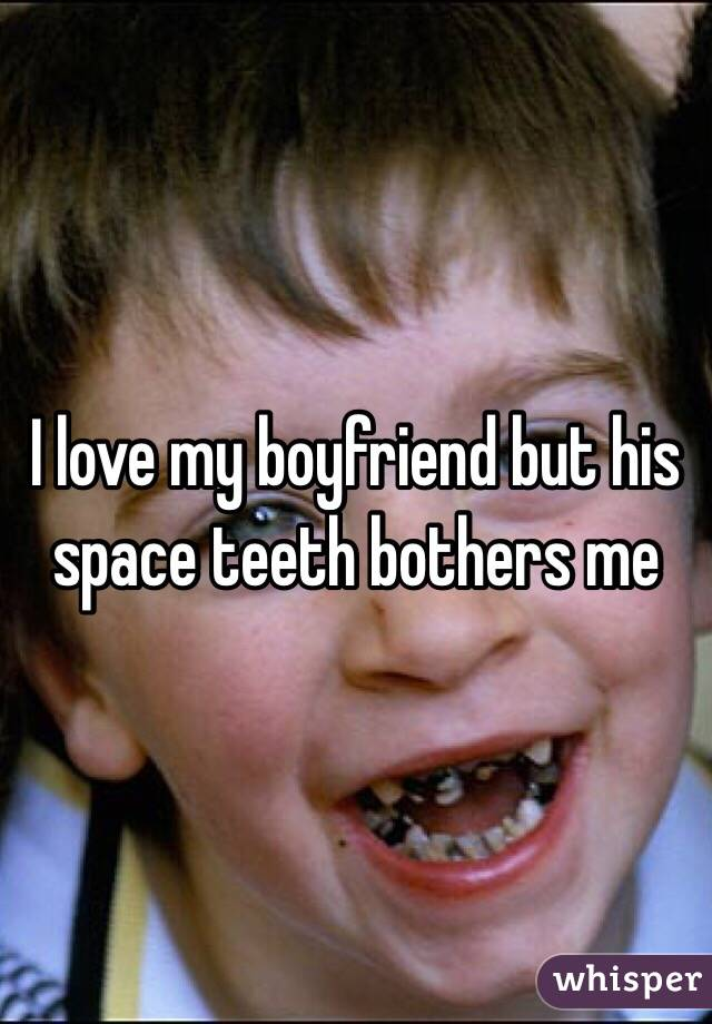 I love my boyfriend but his space teeth bothers me
