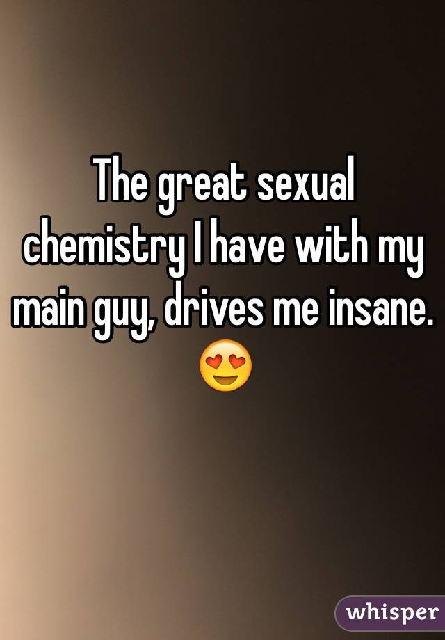 The great sexual chemistry I have with my main guy, drives me insane. 😍