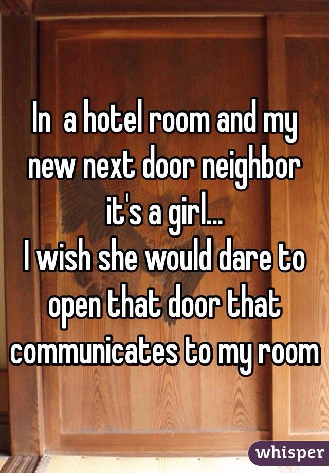 In  a hotel room and my new next door neighbor it's a girl... I wish she would dare to open that door that communicates to my room