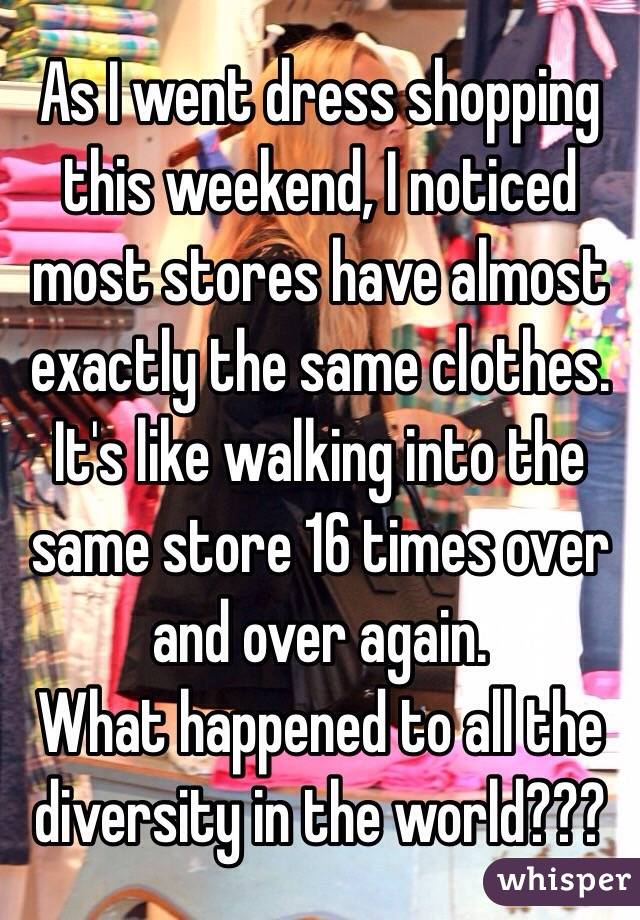 As I went dress shopping this weekend, I noticed most stores have almost exactly the same clothes. It's like walking into the same store 16 times over and over again.  What happened to all the diversity in the world???
