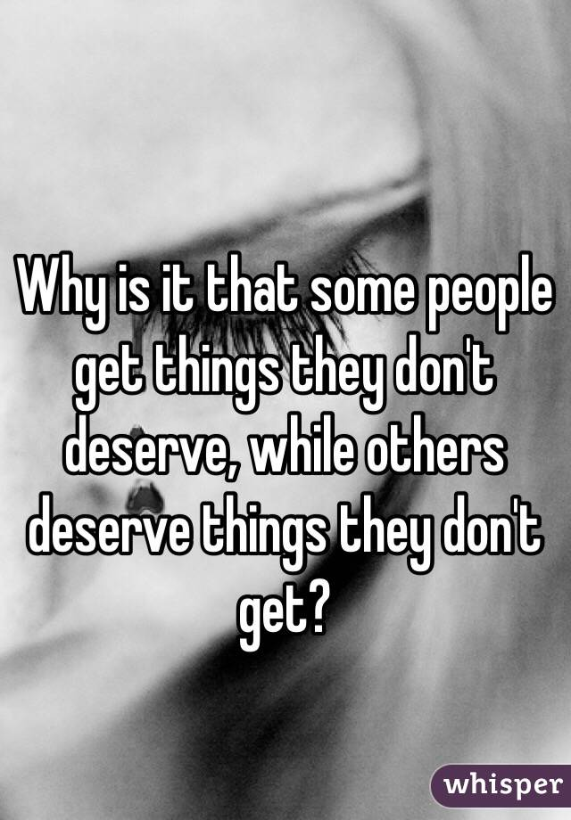 do people get they deserve People with disability-they deserve to be happy  when i see these people,i get mad on god and ask myself why they are not happywhy bad people.
