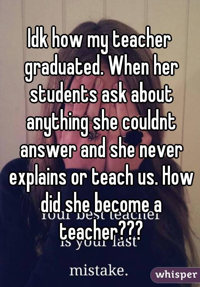 Idk how my teacher graduated. When her students ask about anything she couldnt answer and she never explains or teach us. How did she become a teacher???