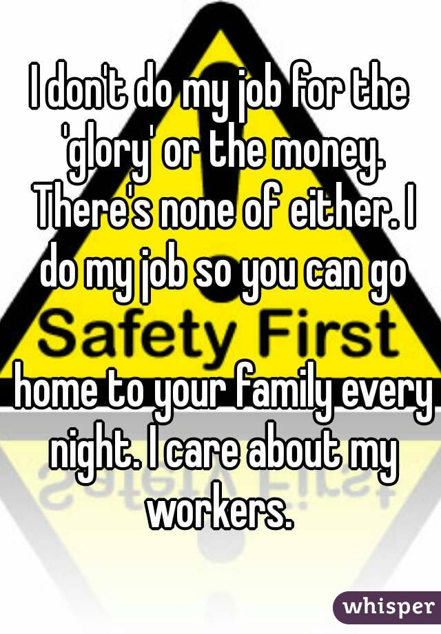 I don't do my job for the 'glory' or the money. There's none of either. I do my job so you can go   home to your family every night. I care about my workers.