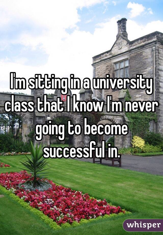 I'm sitting in a university class that I know I'm never going to become successful in.