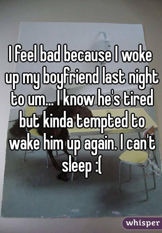 I feel bad because I woke up my boyfriend last night to um... I know he's tired but kinda tempted to wake him up again. I can't sleep :(