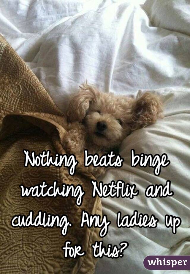 Nothing beats binge watching Netflix and cuddling. Any ladies up for this?