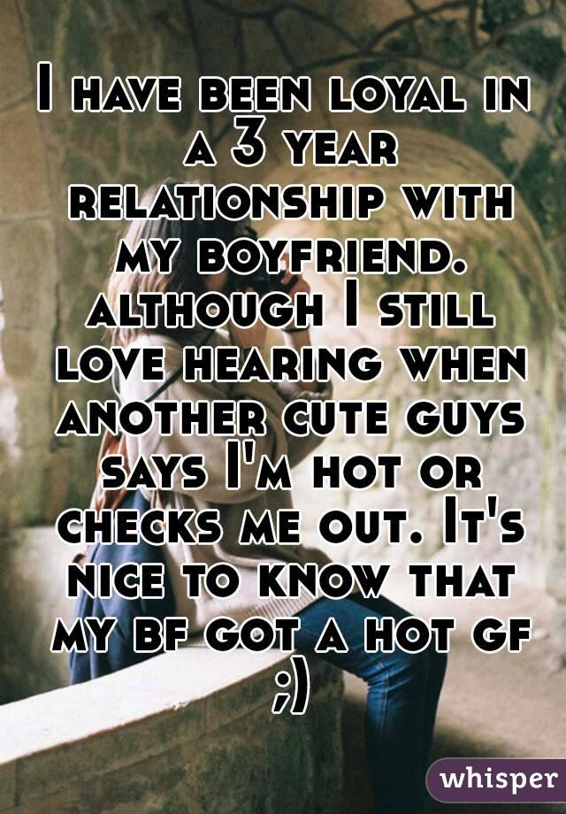 I have been loyal in a 3 year relationship with my boyfriend. although I still love hearing when another cute guys says I'm hot or checks me out. It's nice to know that my bf got a hot gf ;)