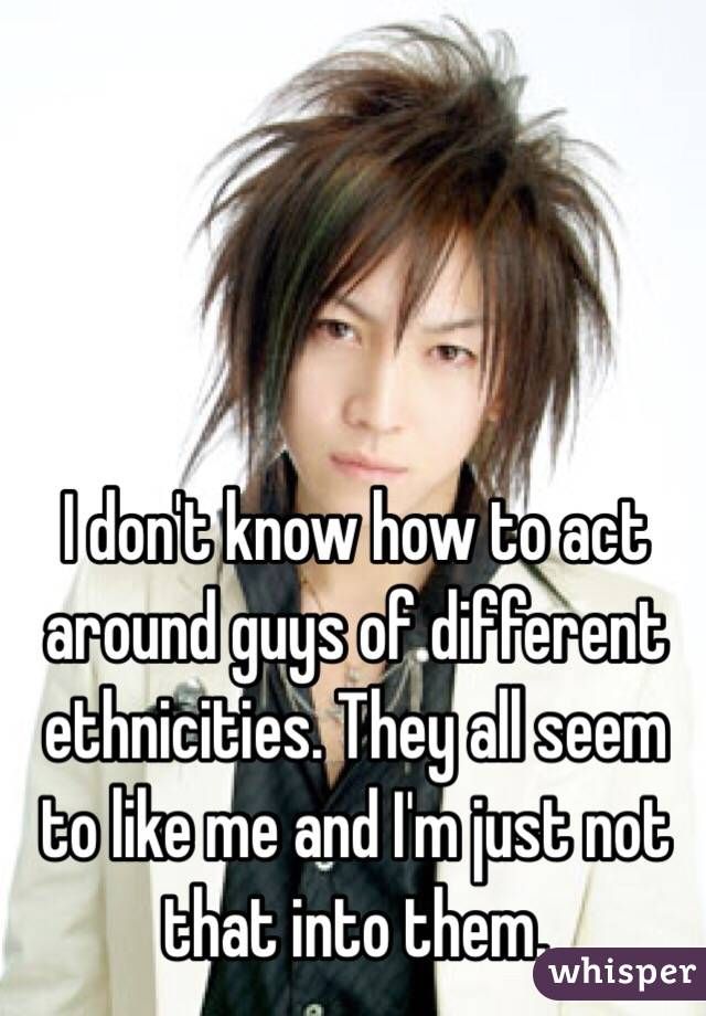 I don't know how to act around guys of different ethnicities. They all seem to like me and I'm just not that into them.