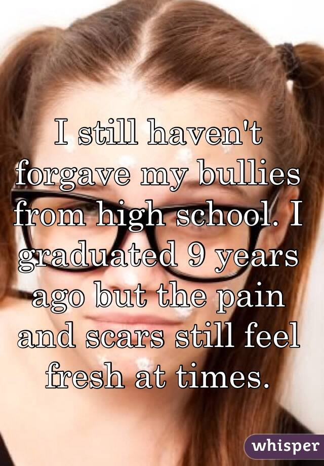I still haven't forgave my bullies from high school. I graduated 9 years ago but the pain and scars still feel fresh at times.