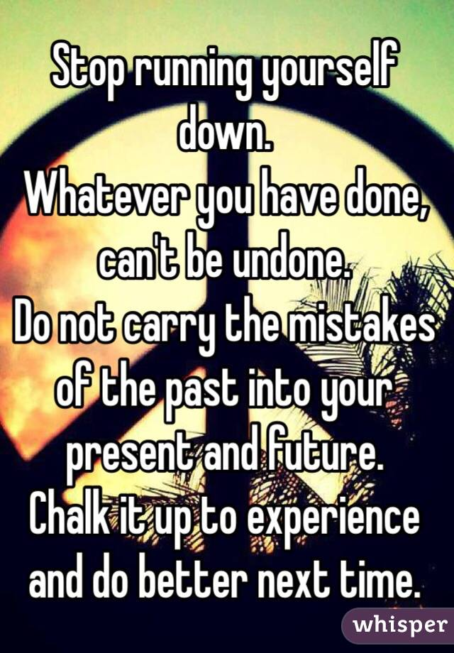 Stop running yourself down.  Whatever you have done, can't be undone.  Do not carry the mistakes of the past into your present and future.  Chalk it up to experience and do better next time.