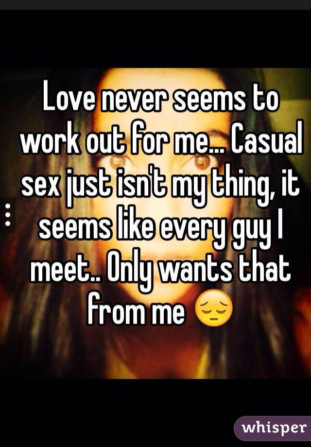 Love never seems to work out for me... Casual sex just isn't my thing, it seems like every guy I meet.. Only wants that from me 😔