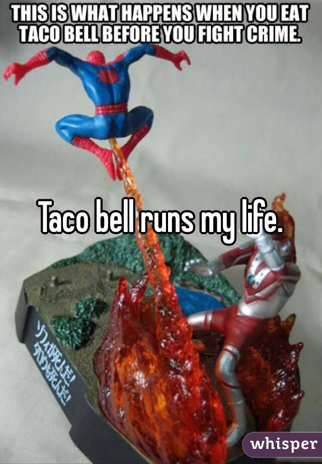 Taco bell runs my life.