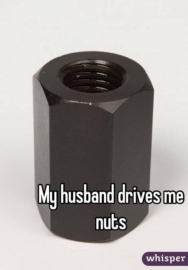 My husband drives me nuts