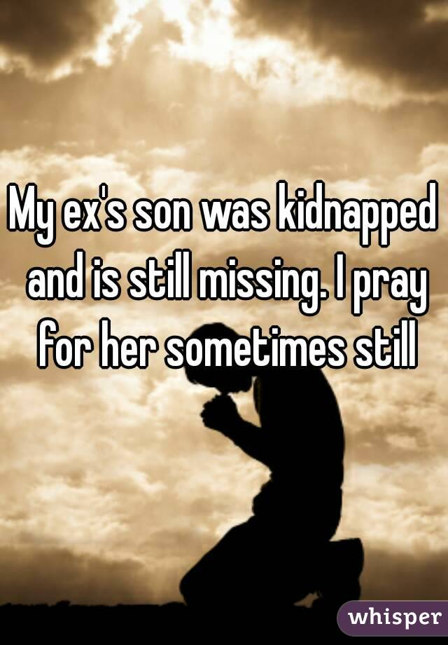 My ex's son was kidnapped and is still missing. I pray for her sometimes still