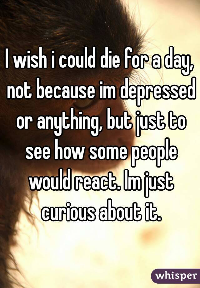 I wish i could die for a day, not because im depressed or anything, but just to see how some people would react. Im just curious about it.