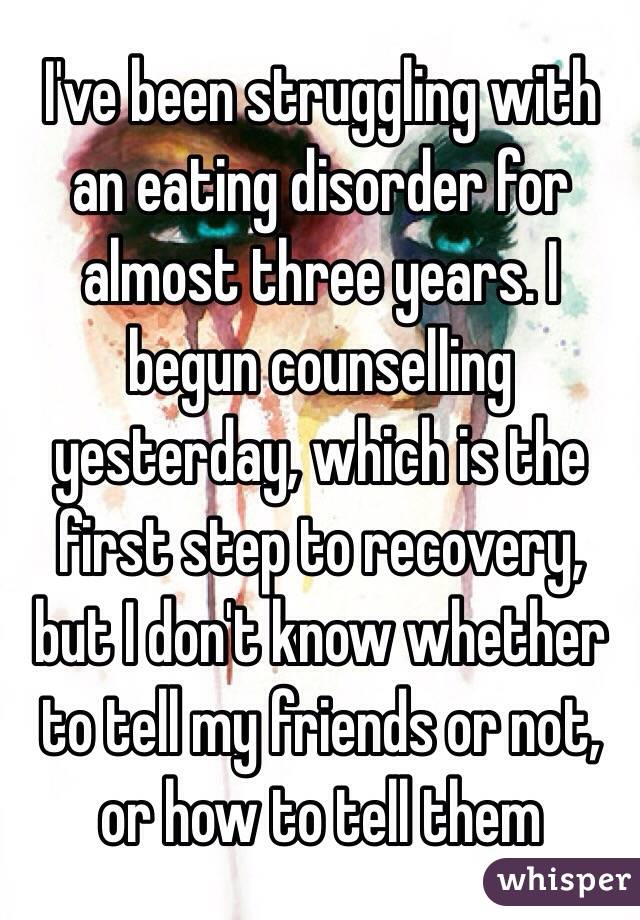 I've been struggling with an eating disorder for almost three years. I begun counselling yesterday, which is the first step to recovery, but I don't know whether to tell my friends or not, or how to tell them