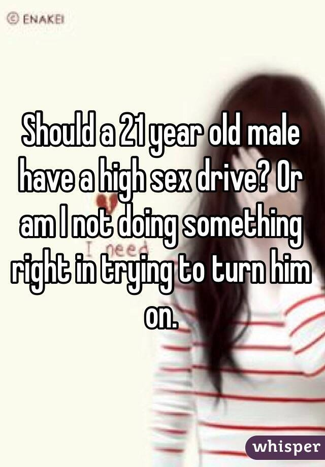 Should a 21 year old male have a high sex drive? Or am I not doing something right in trying to turn him on.