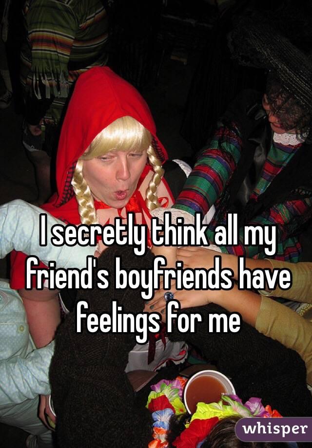 I secretly think all my friend's boyfriends have feelings for me