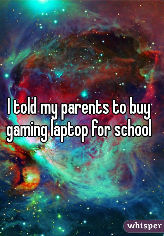 I told my parents to buy gaming laptop for school