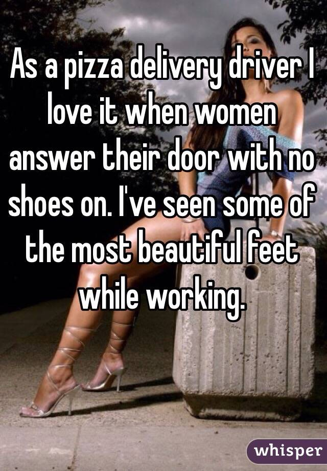 As a pizza delivery driver I love it when women answer their door with no shoes on. I've seen some of the most beautiful feet while working.