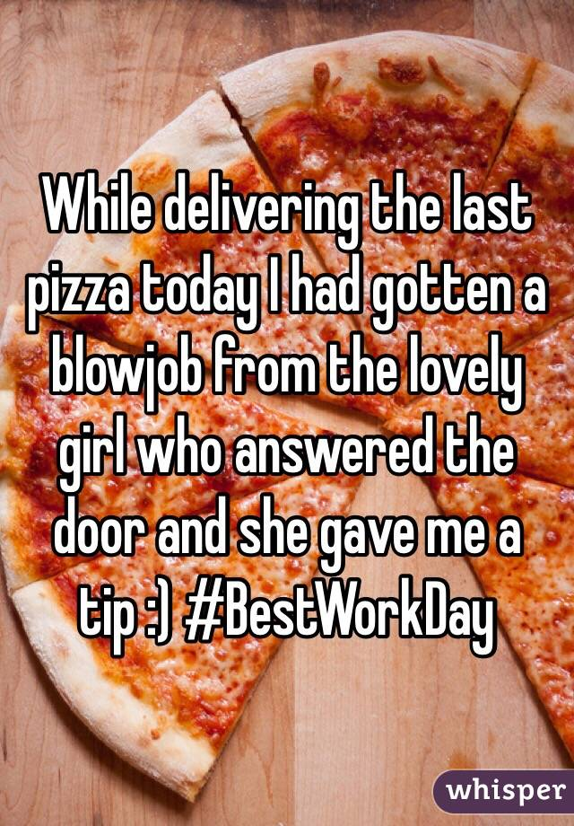 While delivering the last pizza today I had gotten a blowjob from the lovely girl who answered the door and she gave me a tip :) #BestWorkDay