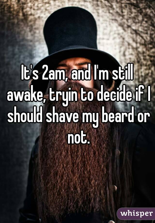 It's 2am, and I'm still awake, tryin to decide if I should shave my beard or not.