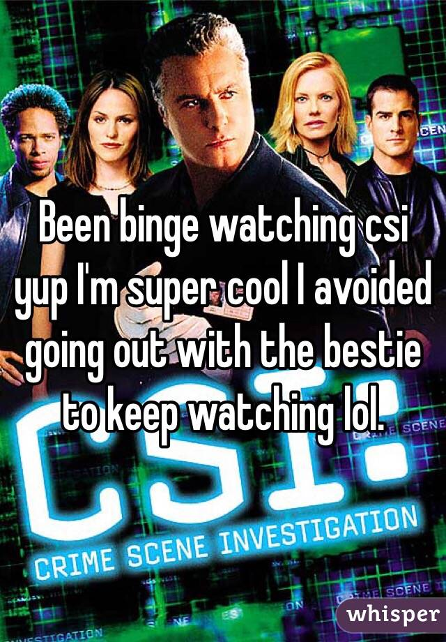 Been binge watching csi  yup I'm super cool I avoided going out with the bestie to keep watching lol.