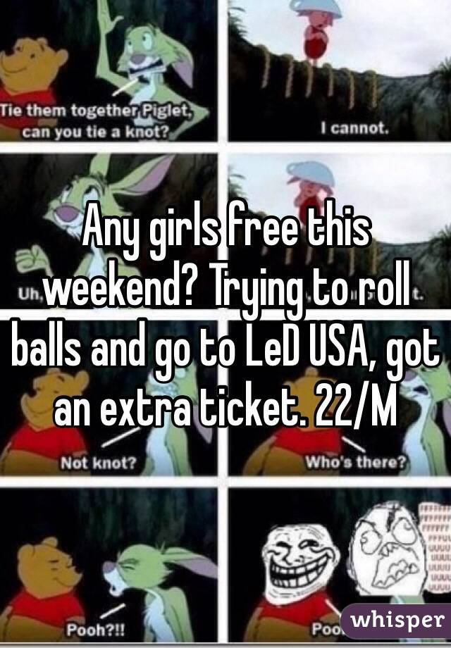 Any girls free this weekend? Trying to roll balls and go to LeD USA, got an extra ticket. 22/M