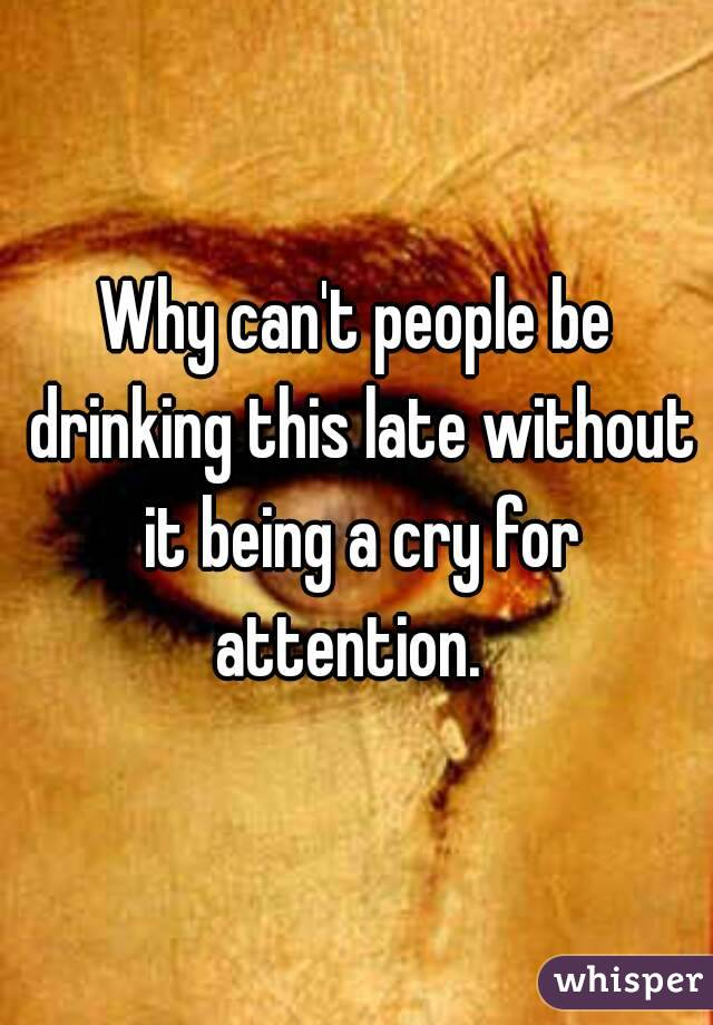 Why can't people be drinking this late without it being a cry for attention.