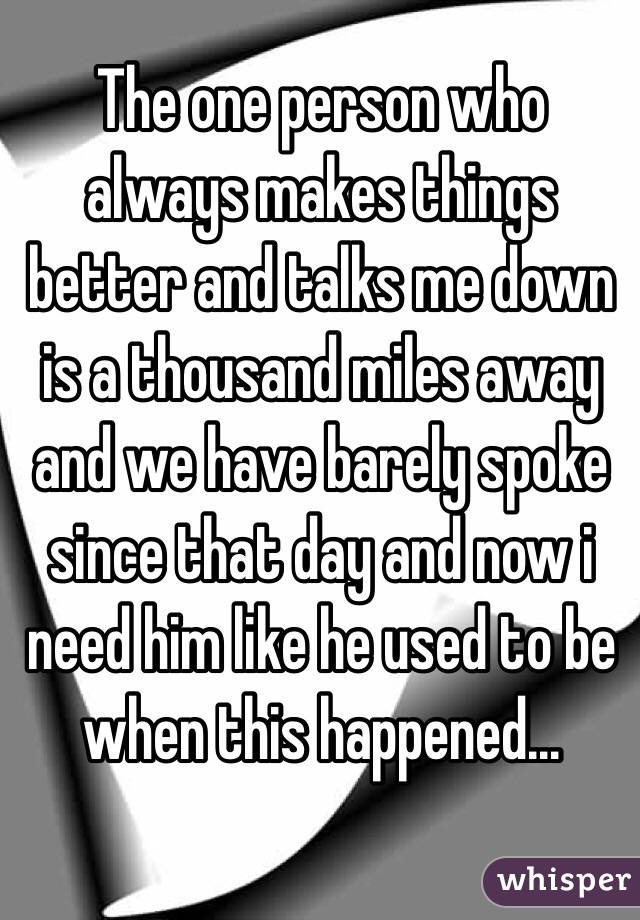 The one person who always makes things better and talks me down is a thousand miles away and we have barely spoke since that day and now i need him like he used to be when this happened...