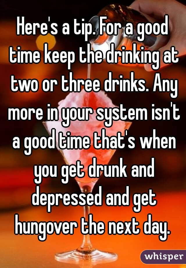 Here's a tip. For a good time keep the drinking at two or three drinks. Any more in your system isn't a good time that's when you get drunk and depressed and get hungover the next day.