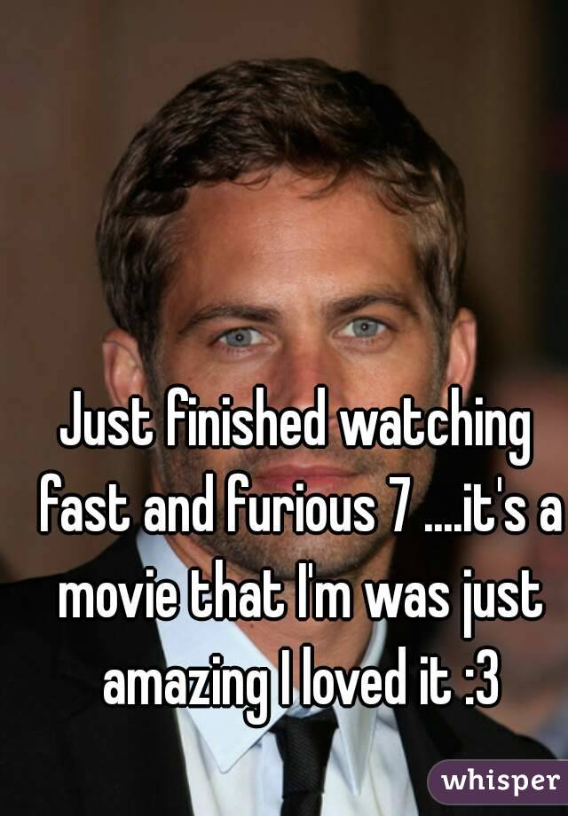 Just finished watching fast and furious 7 ....it's a movie that I'm was just amazing I loved it :3