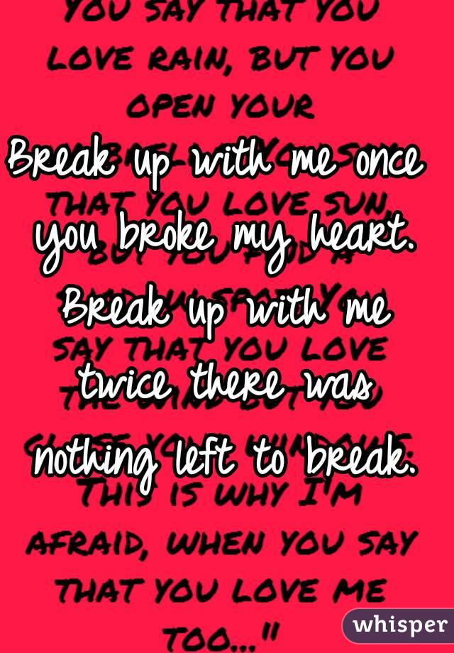 Break up with me once you broke my heart. Break up with me twice there was nothing left to break.