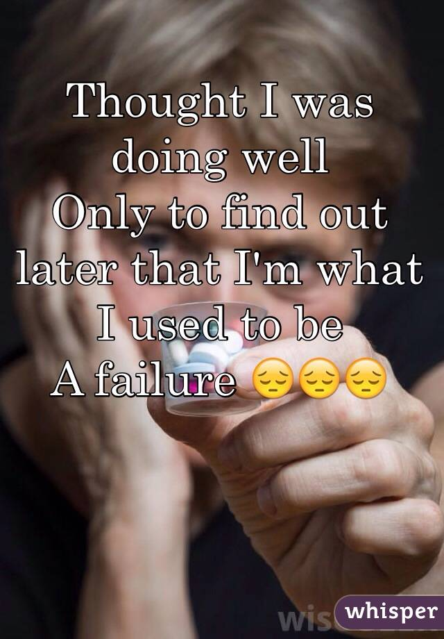 Thought I was doing well Only to find out later that I'm what I used to be A failure 😔😔😔