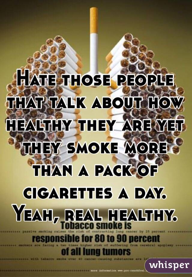 Hate those people that talk about how healthy they are yet they smoke more than a pack of cigarettes a day. Yeah, real healthy.