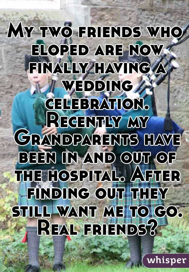 My two friends who eloped are now finally having a wedding celebration. Recently my Grandparents have been in and out of the hospital. After finding out they still want me to go. Real friends?