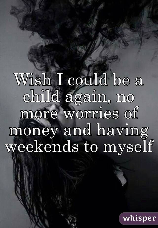 Wish I could be a child again, no more worries of money and having weekends to myself
