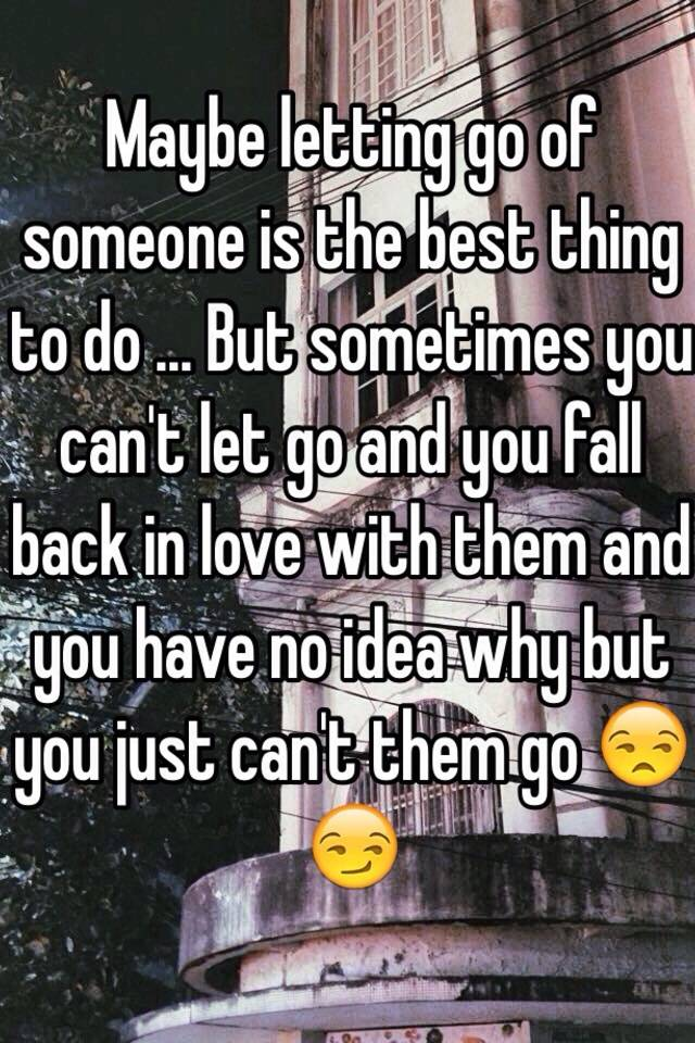 Maybe letting go of someone is the best thing to do ...