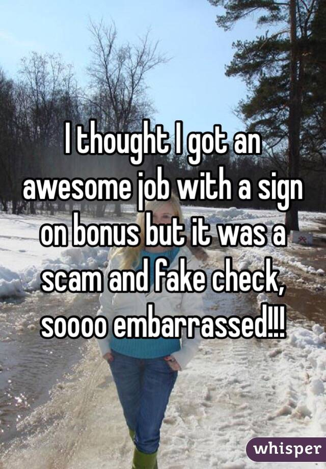 I thought I got an awesome job with a sign on bonus but it was a scam and fake check, soooo embarrassed!!!