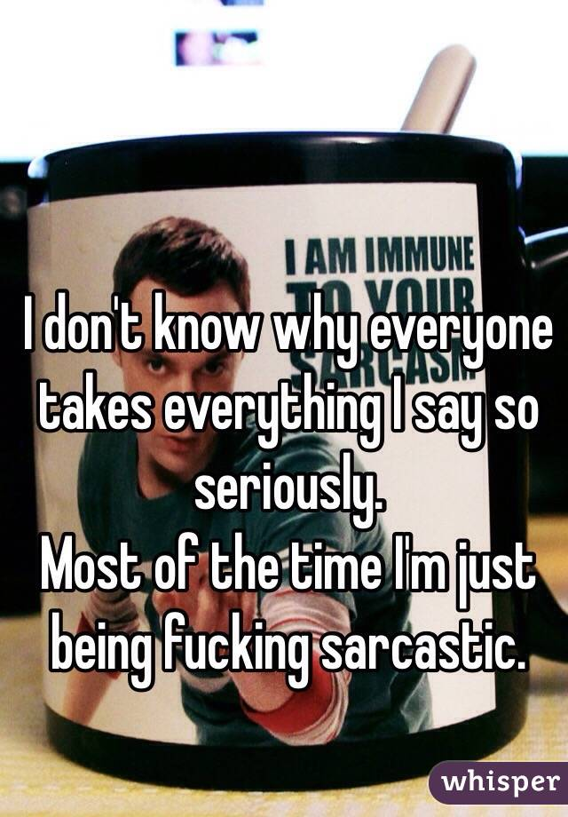 I don't know why everyone takes everything I say so seriously. Most of the time I'm just being fucking sarcastic.