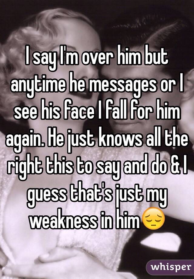 I say I'm over him but anytime he messages or I see his face I fall for him again. He just knows all the right this to say and do & I guess that's just my weakness in him😔