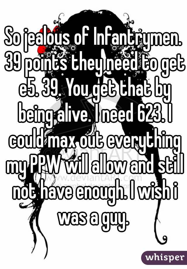 So jealous of Infantrymen. 39 points they need to get e5. 39. You get that by being alive. I need 623. I could max out everything my PPW will allow and still not have enough. I wish i was a guy.